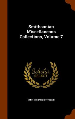 Smithsonian Miscellaneous Collections, Volume 7 - Institution, Smithsonian