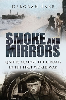 Smoke and Mirrors: Q-Ships Against the U-Boats in the First World War - Lake, Deborah