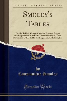 Smoley's Tables: Parallel Tables of Logarithms and Squares, Angles and Logarithmic Functions, Corresponding to Given Bevels, and Other Tables for Engineers, Architects, Etc (Classic Reprint) - Smoley, Constantine