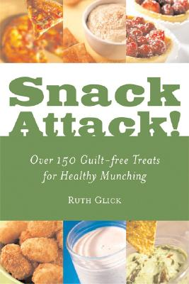 Snack Attack!: Over 150 Guilt-Free Treats for Healthy Munching - Glick, Ruth