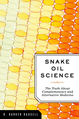 Snake Oil Science: The Truth about Complementary and Alternative Medicine - Bausell, R Barker