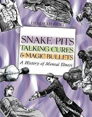 Snake Pits, Talking Cures, & Magic Bullets: A History of Mental Illness - Kent, Deborah
