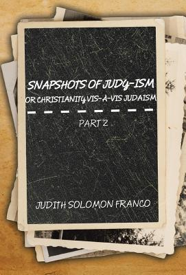 Snapshots of Judy-Ism or Christianity VIS-A-VIS Judaism: Part 2 - Franco, Judith Solomon