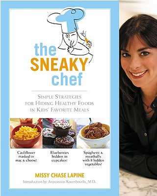 Sneaky Chef: Simple Strategies for Hiding Healthy Foods in Kids Favorite Meals - Lapine, Missy Chase, and Koumbourlis, Anastassios, MD (Introduction by)