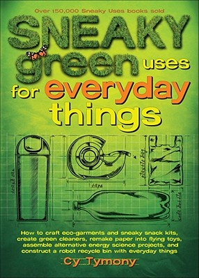 Sneaky Green Uses for Everyday Things: How to Craft Eco-Garments and Sneaky Snack Kits, Create Green Cleaners, and More - Tymony, Cy