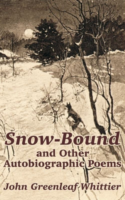 Snow-Bound and Other Autobiographic Poems - Whittier, John Greenleaf