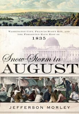 Snow-Storm in August: Washington City, Francis Scott Key, and the Forgotten Race Riot of 1835 - Morley, Jefferson