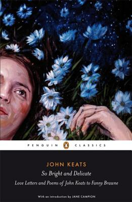 So Bright and Delicate: Love Letters and Poems of John Keats to Fanny Brawne - Keats, John, and Campion, Jane