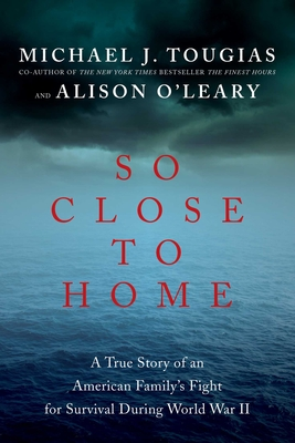 So Close to Home: A True Story of an American Family's Fight for Survival During World War II - Tougias, Michael J, and O'Leary, Alison