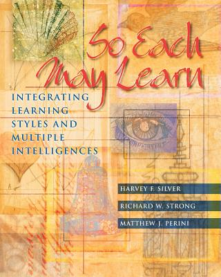 So Each May Learn: Integrating Learning Styles and Multiple Intelligences - Silver, Harvey F, and Strong, Richard W, and Perini, Matthew J