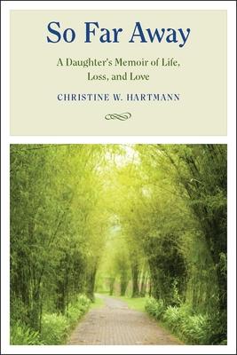 So Far Away: A Daughter's Memoir of Life, Loss, and Love - Hartmann, Christine W