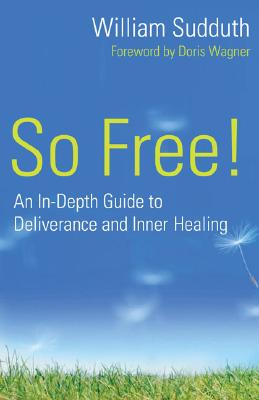 So Free!: An In-Depth Guide to Deliverance and Inner Healing - Sudduth, William