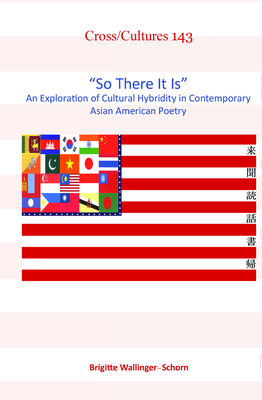 """So There It Is"": An Exploration of Cultural Hybridity in Contemporary Asian American Poetry - Wallinger-Schorn, Brigitte"