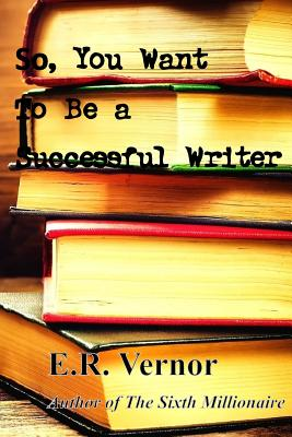 So, You Want to Be a Successful Writer - Vernor, E R