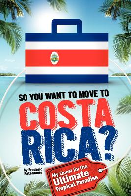 So, You Want to Move to Costa Rica?: My Quest for the Ultimate Tropical Paradise - Patenaude, Frederic