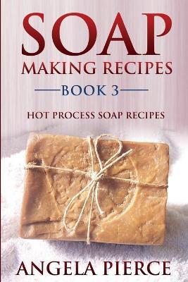 Soap Making Recipes Book 3: Hot Process Soap Recipes - Pierce, Angela