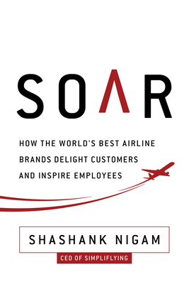 Soar: How the Best Airline Brands Delight Customers and Inspire Employees - Nigam, Shashank