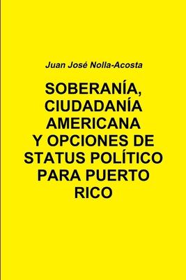 Soberania, Ciudadania Americana Y Opciones De Status Para Puerto Rico - Nolla-Acosta, Juan Jose