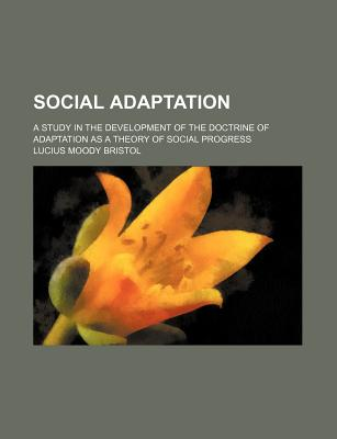 Social Adaptation; A Study in the Development of the Doctrine of Adaptation as a Theory of Social Progress - Bristol, Lucius Moody