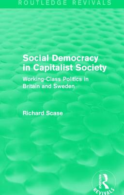 Social Democracy in Capitalist Society: Working-Class Politics in Britain and Sweden - Scase, Richard