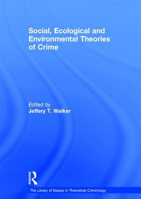 Social, Ecological and Environmental Theories of Crime - Walker, Jeffery T., Prof. (Editor), and Henry, Stuart, Professor (Series edited by)