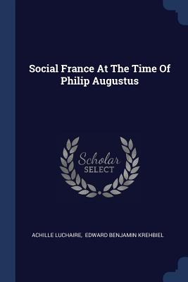 Social France at the Time of Philip Augustus - Luchaire, Achille, and Edward Benjamin Krehbiel (Creator)