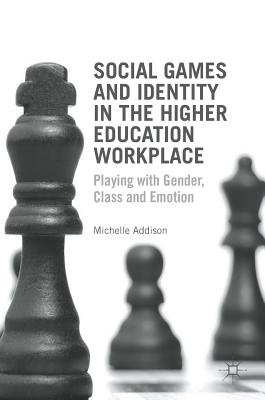 Social Games and Identity in the Higher Education Workplace: Playing with Gender, Class and Emotion - Addison, Michelle