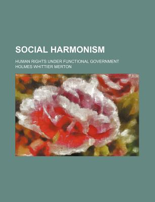 Social Harmonism; Human Rights Under Functional Government - Merton, Holmes Whittier