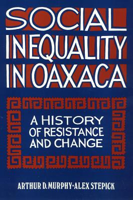 Social Inequality in Oaxaca: A History of Resistance and Change - Murphy, Arthur