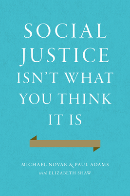 Social Justice Isn't What You Think It Is - Novak, Michael, and Adams, Paul, and Shaw, Elizabeth