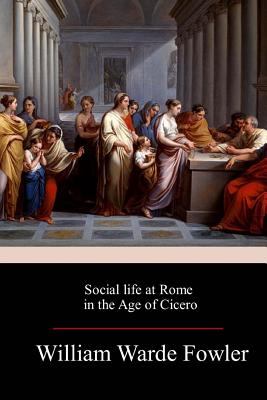 Social Life at Rome in the Age of Cicero - Fowler, W Warde
