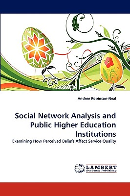 Social Network Analysis and Public Higher Education Institutions: Examining How Perceived Beliefs Affect Service Quality - Andree Robinson-Neal