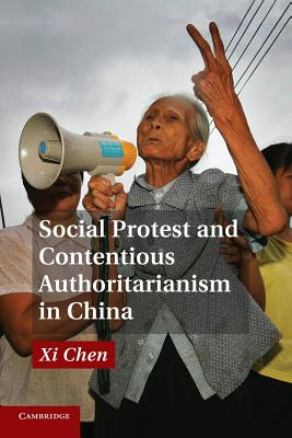 Social Protest and Contentious Authoritarianism in China - Chen, Xi