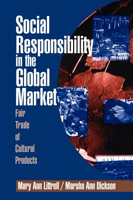 Social Responsibility in the Global Market: Fair Trade of Cultural Products - Littrell, Mary Ann, Dr., and Dickson, Marsha Ann, Dr.