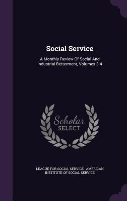 Social Service: A Monthly Review of Social and Industrial Betterment, Volumes 3-4 - League for Social Service (Creator), and American Institute of Social Service (Creator)