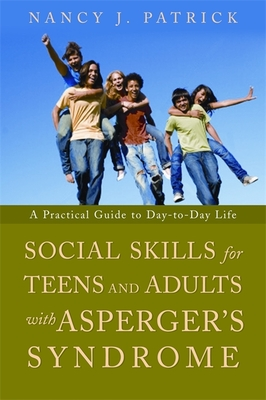 Social Skills for Teenagers and Adults with Asperger's Syndrome: A Practical Guide to Day-To-Day Life - Patrick, Nancy J