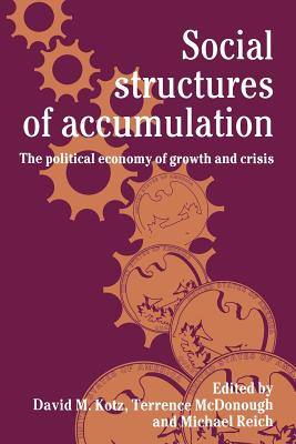 Social Structures of Accumulation: The Political Economy of Growth and Crisis - Kotz, Mary L