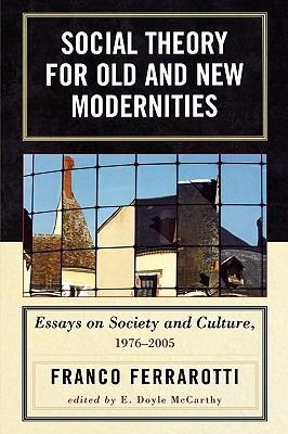 Social Theory for Old and New Modernities: Essays on Society and Culture, 1976-2005 - Ferrarotti, Franco