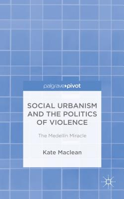 Social Urbanism and the Politics of Violence: The Medellin Miracle - MacLean, Kate