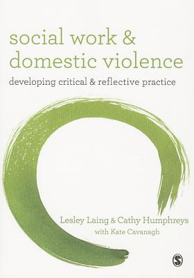 Social Work and Domestic Violence: Developing Critical and Reflective Practice - Laing, Lesley, and Humphreys, Cathy, and Cavanagh, Kate