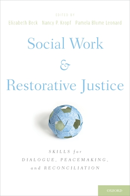 Social Work and Restorative Justice: Skills for Dialogue, Peacemaking, and Reconciliation - Beck, Elizabeth (Editor), and Kropf, Nancy P (Editor), and Leonard, Pamela Blume (Editor)