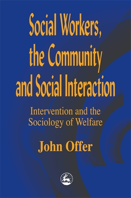 Social Workers, the Community and Social Interaction: Intervention and the Sociology of Welfare - Offer, John