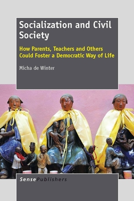 Socialization and Civil Society: How Parents, Teachers and Others Could Foster a Democratic Way of Life - De Winter, Micha
