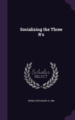 Socializing the Three R's - Weeks, Ruth Mary (Creator)