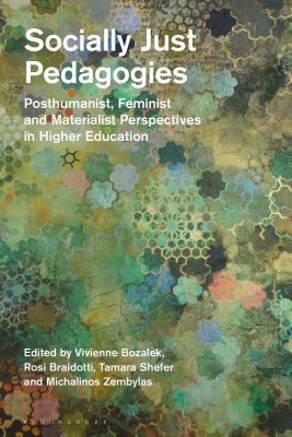 Socially Just Pedagogies: Posthumanist, Feminist and Materialist Perspectives in Higher Education - Braidotti, Rosi (Editor), and Bozalek, Vivienne (Editor), and Shefer, Tamara (Editor)
