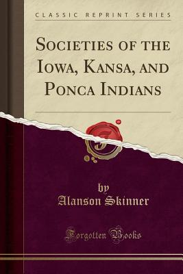 Societies of the Iowa, Kansa, and Ponca Indians (Classic Reprint) - Skinner, Alanson