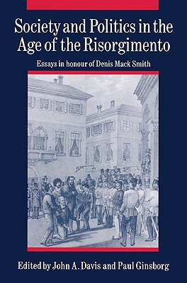 Society and Politics in the Age of the Risorgimento: Essays in Honour of Denis Mack Smith - Davis, John a (Editor), and Ginsborg, Paul, Professor (Editor)