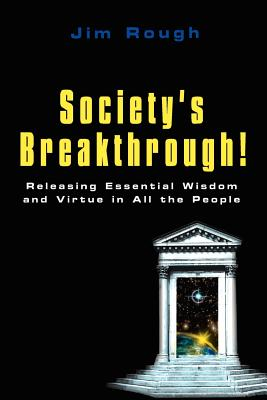 Society's Breakthrough!: Releasing Essential Wisdom and Virtue in All the People - Rough, Jim