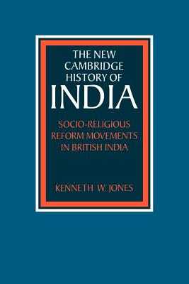 Socio-religious Reform Movements in British India - Jones, Kenneth W., and Johnson, Gordon (Series edited by), and Bayly, C. A. (Series edited by)