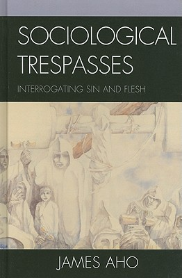 Sociological Trespasses: Interrogating Sin and Flesh - Aho, James Alfred